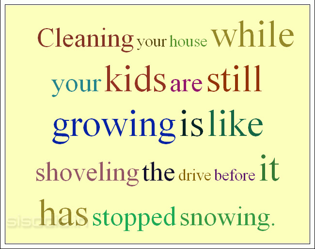 Cleaning your house while your kids are still growing is like shoveling the drive before it has stopped snowing